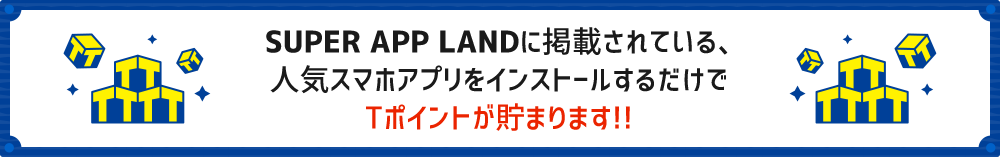 SUPER APP LANDに掲載されている、人気スマホアプリをインストールするだけでTポイントが貯まります!!