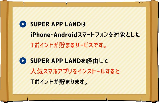 SUPER APP LANDはiPhone・Androidスマートフォンを対象としたTポイントが貯まるサービスです。/SUPER APP LANDを経由して人気スマホアプリをインストールするとTポイントが貯まります。