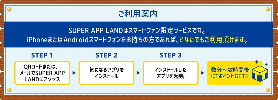ご利用案内 SUPER APP LANDはスマートフォン限定サービスです。iPhoneまたはAndroidスマートフォンをお持ちの方であれば、どなたでもご利用頂けます。