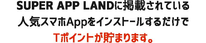 SUPER APP LANDに掲載されている人気スマホAppをインストールするだけでTポイントが貯まります。