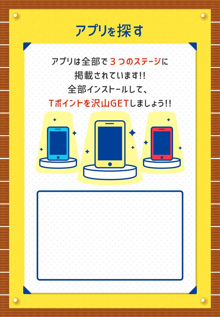 アプリを探す アプリは全部で3つのステージに掲載されています!!全部インストールして、Tポイントを沢山GETしましょう!!