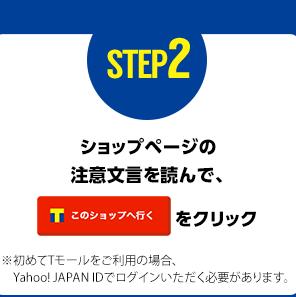 STEP2 ショップページの注意文言を呼んで【このショップへ行く】をクリック ※初めてTモールをご利用の場合、Yahoo! JAPAN IDでログインいただく必要があります。