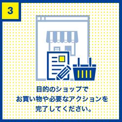 目的のショップでお買い物や必要なアクションを完了してください。