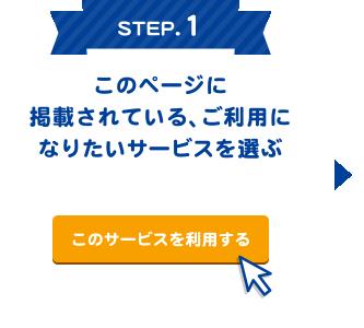 STEP.1 このページに掲載されている、ご利用になりたいサービスを選ぶ