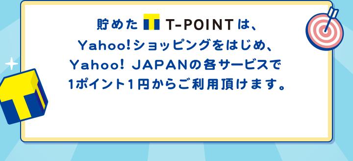 貯めたT-POINTは、Yahoo!ショッピングをはじめ、Yahoo! JAPANの各サービスで1ポイント1円からご利用頂けます。